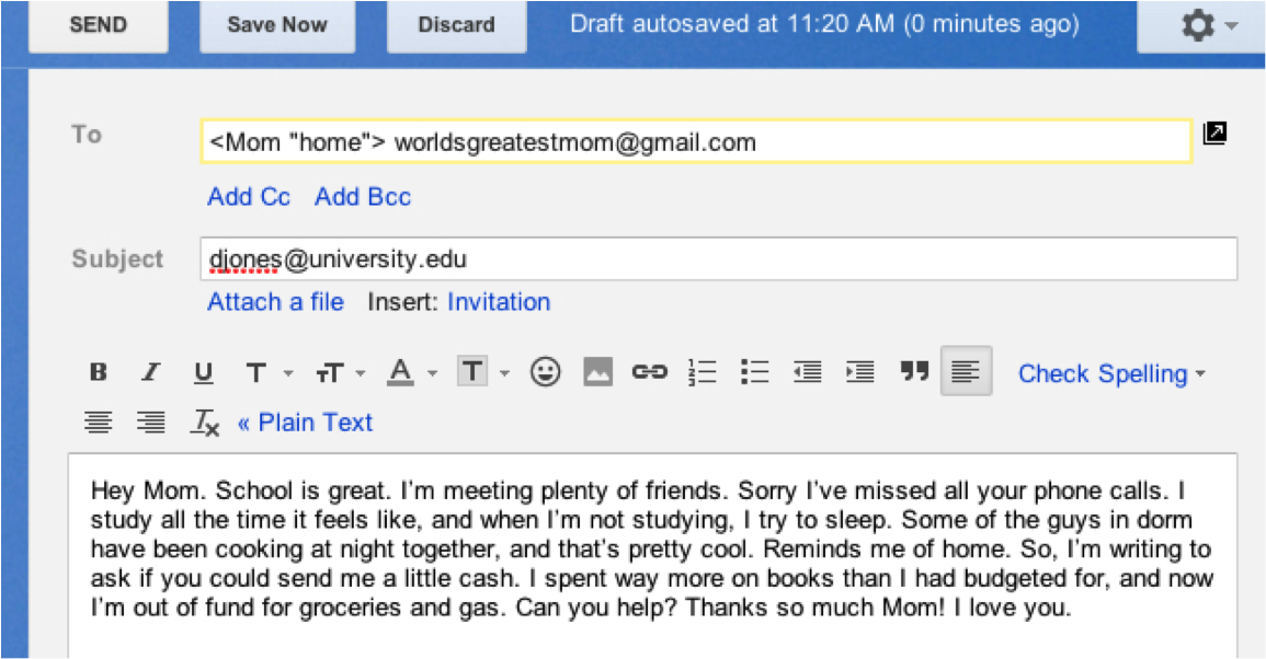 """Screen shot of an email on a computer screen.  To: ,Mom """"home"""". worldsgreatestmom@gmail.com.  Subject: djones@university.edu.  Beneath text options for the email, is the text of the email itself: Hey Mom. School is great. I'm meeting plenty of friends. Sorry I've missed all your phone calls.  I study all the time it feels like, and when I'm not studying, I try to sleep. Some of the guys in dorm have been cooking at night together, and that's pretty cool. Reminds me of home. So, I'm writing to ask if you could send me a little cash. I spent way more on books than I had budgeted for, and now I'm out of fund for groceries and gas. Can you help? Thanks so much Mom! I love you."""