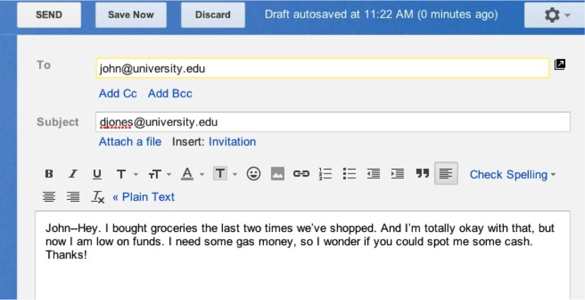 Screen shot of an email on a computer screen.  To: john@university.edu  Subject: djones@university.edu.  Beneath text options for the email, is the text of the email itself: John--Hey, I bought groceries the last two times we've shopped. And I'm totally okay with that, but now I am low on funds. I need some gas money, so I wonder if you could spot me some cash. Thanks!